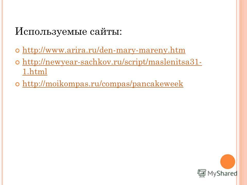 Используемые сайты: http://www.arira.ru/den-mary-mareny.htm http://newyear-sachkov.ru/script/maslenitsa31- 1.html http://newyear-sachkov.ru/script/maslenitsa31- 1.html http://moikompas.ru/compas/pancakeweek