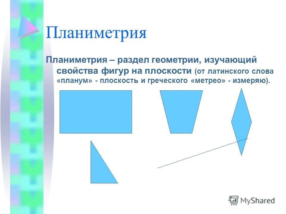 Планиметрия Планиметрия – раздел геометрии, изучающий свойства фигур на плоскости (от латинского слова «планум» - плоскость и греческого «метрео» - измеряю).