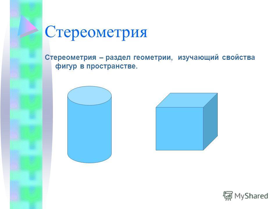 Стереометрия Стереометрия – раздел геометрии, изучающий свойства фигур в пространстве.