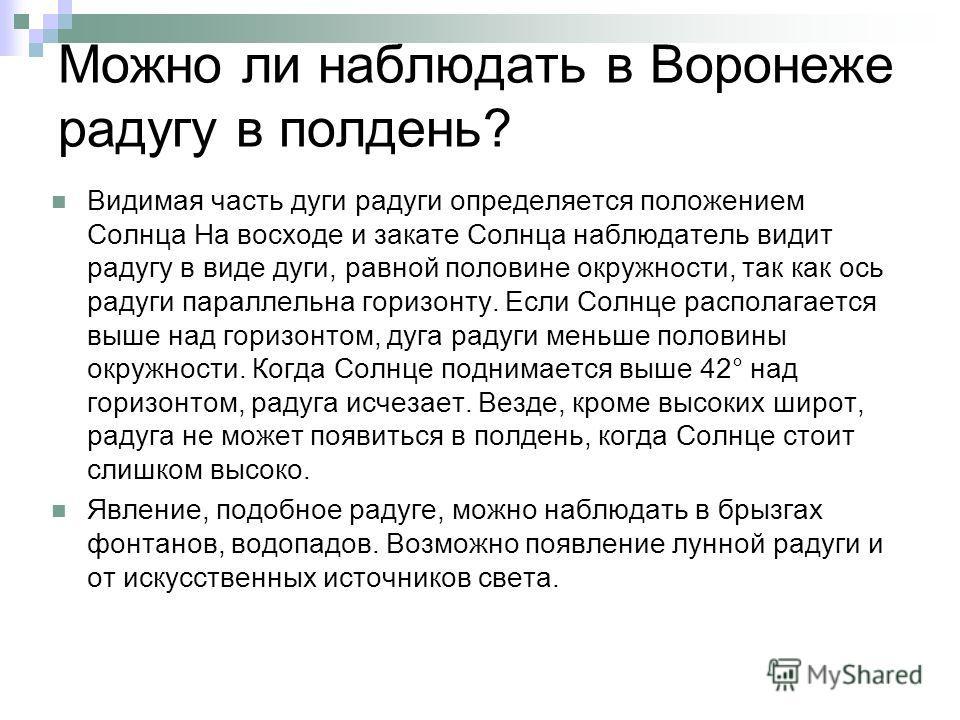 Можно ли наблюдать в Воронеже радугу в полдень? Видимая часть дуги радуги определяется положением Солнца На восходе и закате Солнца наблюдатель видит радугу в виде дуги, равной половине окружности, так как ось радуги параллельна горизонту. Если Солнц