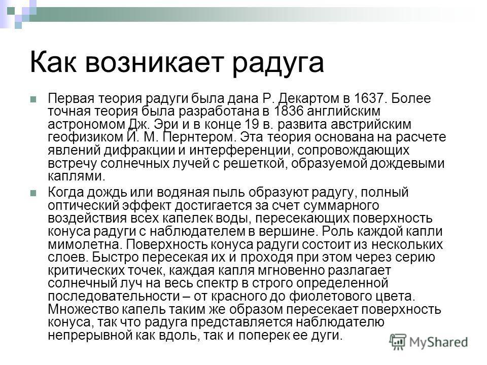 Как возникает радуга Первая теория радуги была дана Р. Декартом в 1637. Более точная теория была разработана в 1836 английским астрономом Дж. Эри и в конце 19 в. развита австрийским геофизиком Й. М. Пернтером. Эта теория основана на расчете явлений д
