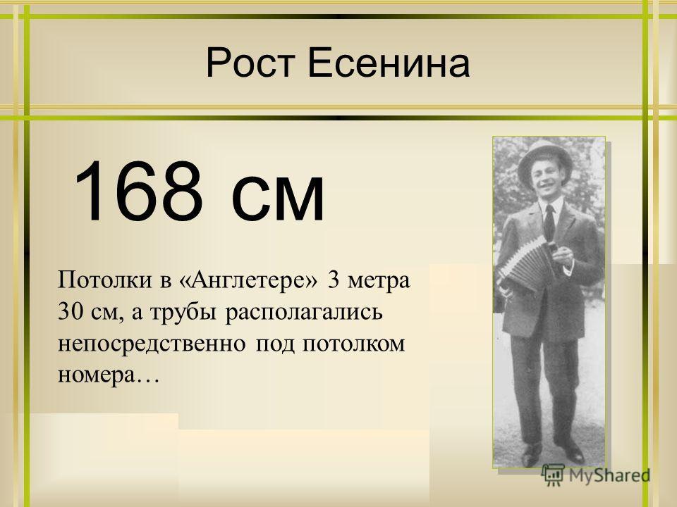 Рост Есенина 168 см Потолки в «Англетере» 3 метра 30 см, а трубы располагались непосредственно под потолком номера…