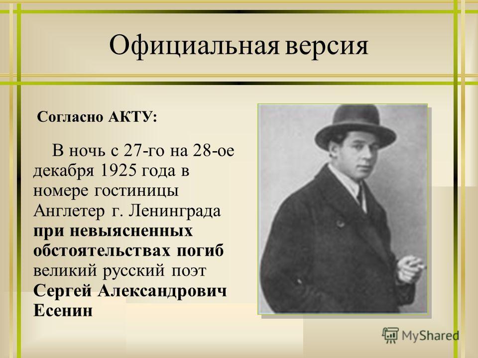 Официальная версия В ночь с 27-го на 28-ое декабря 1925 года в номере гостиницы Англетер г. Ленинграда при невыясненных обстоятельствах погиб великий русский поэт Сергей Александрович Есенин Согласно АКТУ: