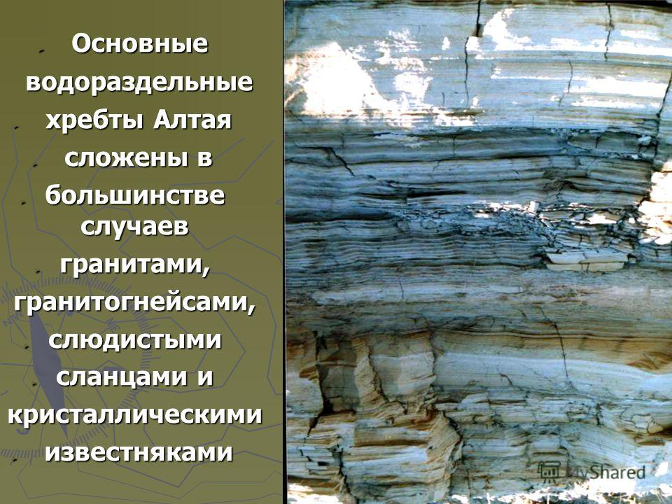 Основные Основные водораздельные водораздельные хребты Алтая хребты Алтая сложены в сложены в большинстве случаев большинстве случаев гранитами, гранитами, гранитогнейсами, гранитогнейсами, слюдистыми слюдистыми сланцами и сланцами и кристаллическими