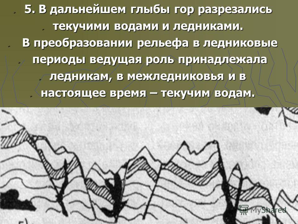 5. В дальнейшем глыбы гор разрезались 5. В дальнейшем глыбы гор разрезались текучими водами и ледниками. текучими водами и ледниками. В преобразовании рельефа в ледниковые В преобразовании рельефа в ледниковые периоды ведущая роль принадлежала период