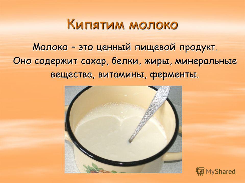 Кипятим молоко Молоко – это ценный пищевой продукт. Оно содержит сахар, белки, жиры, минеральные вещества, витамины, ферменты.