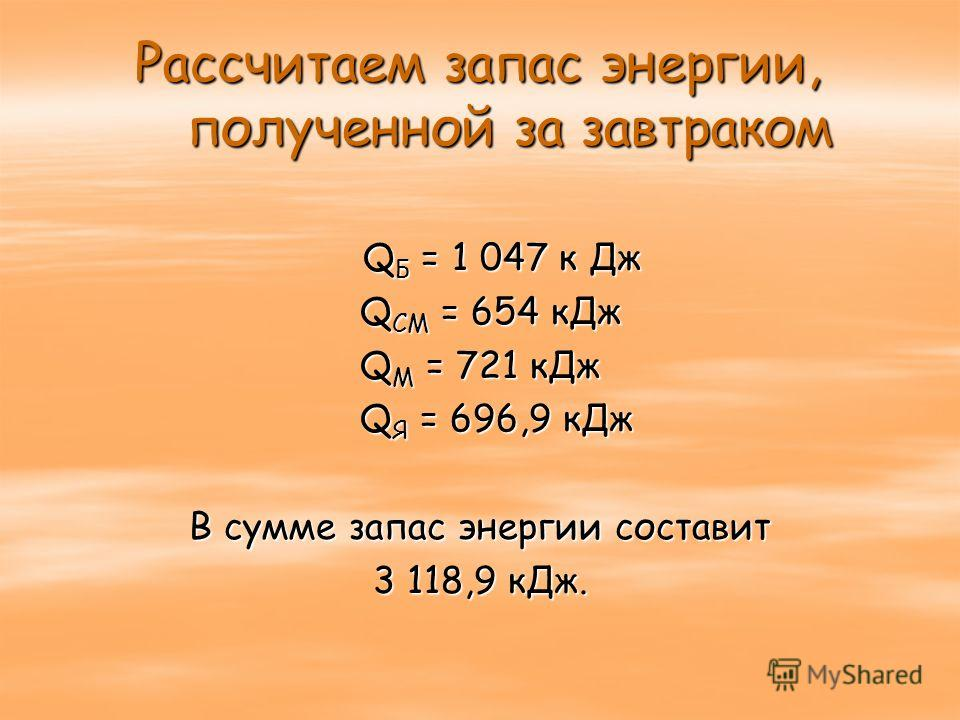 Рассчитаем запас энергии, полученной за завтраком Q Б = 1 047 к Дж Q Б = 1 047 к Дж Q СМ = 654 кДж Q СМ = 654 кДж Q М = 721 кДж Q Я = 696,9 кДж Q Я = 696,9 кДж В сумме запас энергии составит 3 118,9 кДж.
