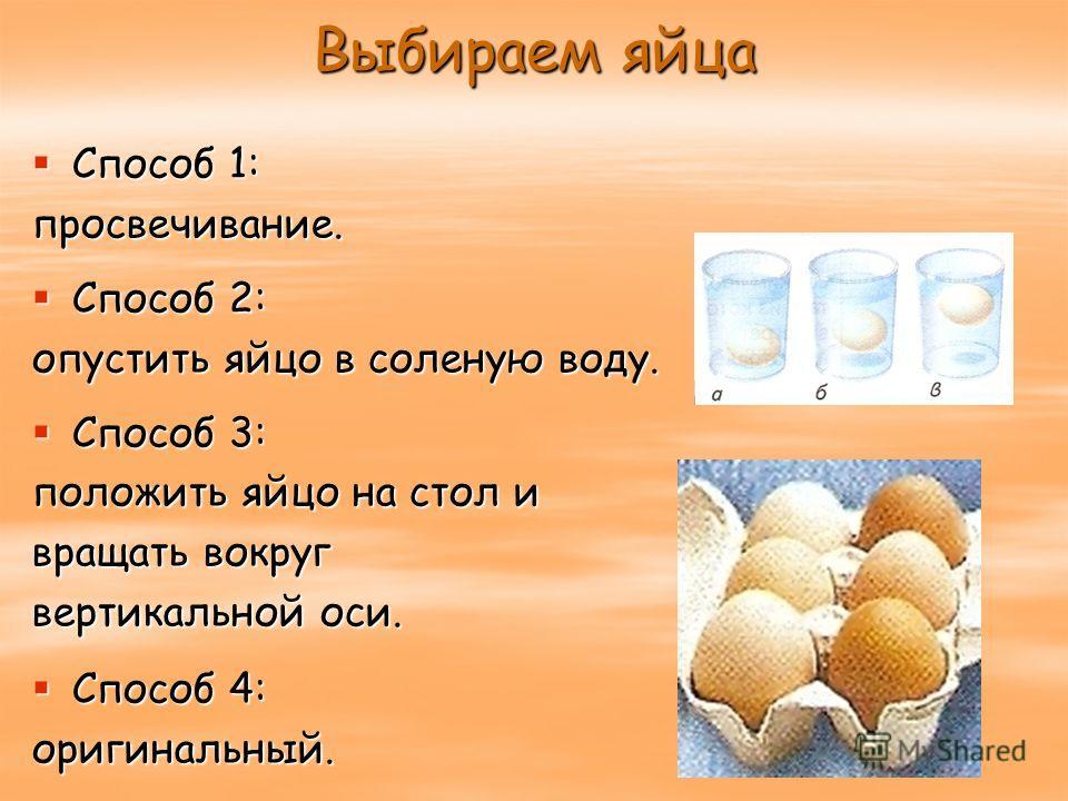 Выбираем яйца Способ 1: Способ 1:просвечивание. Способ 2: Способ 2: опустить яйцо в соленую воду. Способ 3: Способ 3: положить яйцо на стол и вращать вокруг вертикальной оси. Способ 4: Способ 4:оригинальный.