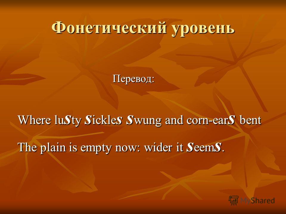 Фонетический уровень Перевод: Перевод: Where lu s ty s ickle s s wung and corn-ear s bent The plain is empty now: wider it s eem s.