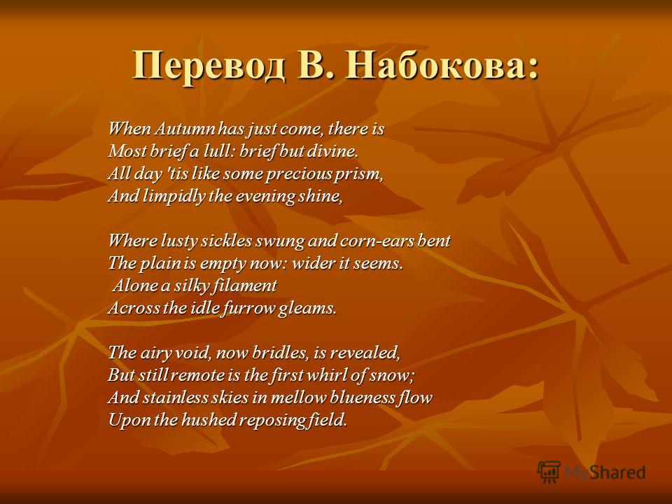 Перевод В. Набокова: When Autumn has just come, there is Most brief a lull: brief but divine. All day 'tis like some precious prism, And limpidly the evening shine, Where lusty sickles swung and corn-ears bent The plain is empty now: wider it seems.