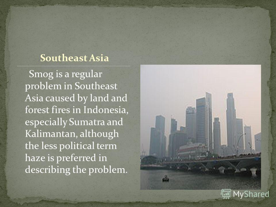 Southeast Asia Smog is a regular problem in Southeast Asia caused by land and forest fires in Indonesia, especially Sumatra and Kalimantan, although the less political term haze is preferred in describing the problem.