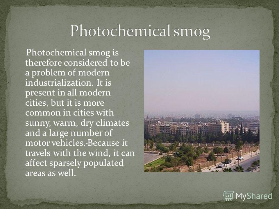 Photochemical smog is therefore considered to be a problem of modern industrialization. It is present in all modern cities, but it is more common in cities with sunny, warm, dry climates and a large number of motor vehicles. Because it travels with t