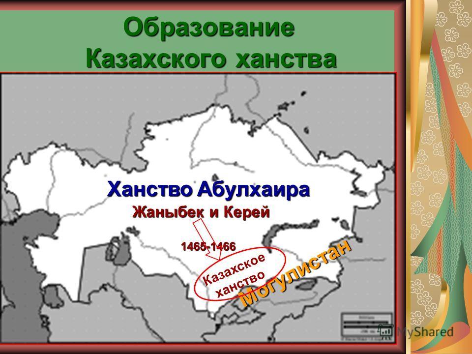 Образование Казахского ханства Ханство Абулхаира Могулистан Могулистан Казахское ханство 1465-1466 Жаныбек и Керей Жаныбек и Керей