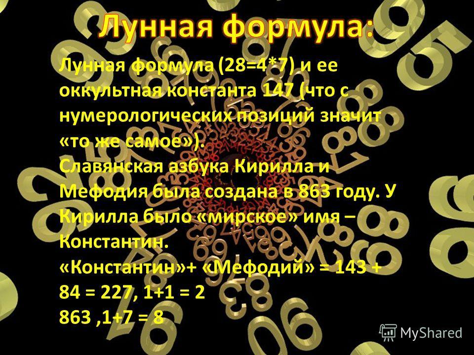 Лунная формула (28=4*7) и ее оккультная константа 147 (что с нумерологических позиций значит «то же самое»). Славянская азбука Кирилла и Мефодия была создана в 863 году. У Кирилла было «мирское» имя – Константин. «Константин»+ «Мефодий» = 143 + 84 =