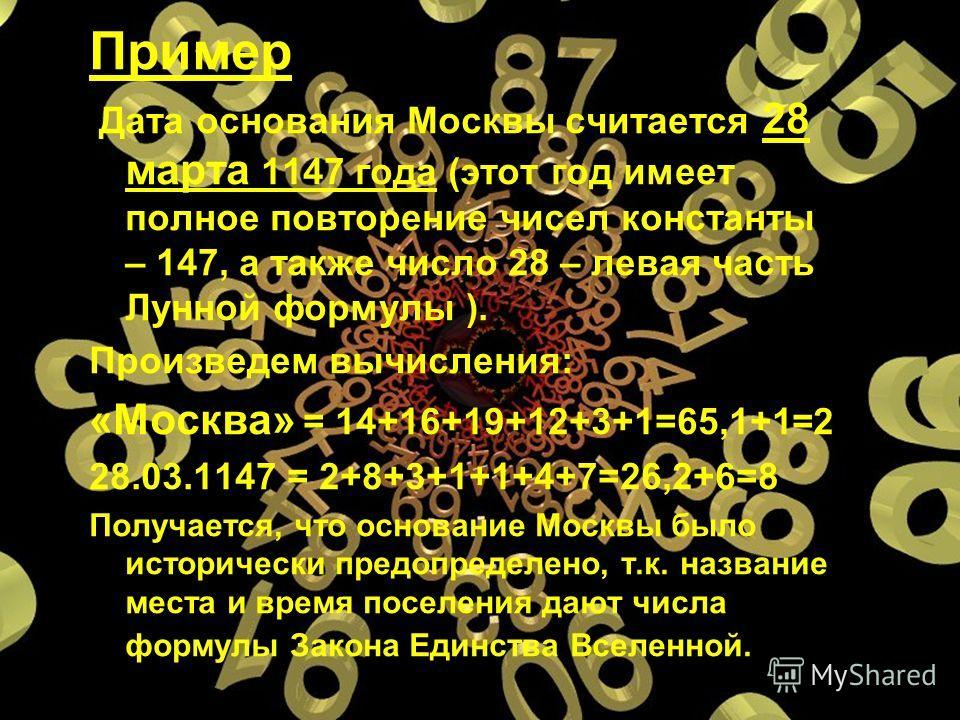 Пример Дата основания Москвы считается 28 марта 1147 года (этот год имеет полное повторение чисел константы – 147, а также число 28 – левая часть Лунной формулы ). Произведем вычисления: «Москва» = 14+16+19+12+3+1=65,1+1=2 28.03.1147 = 2+8+3+1+1+4+7=