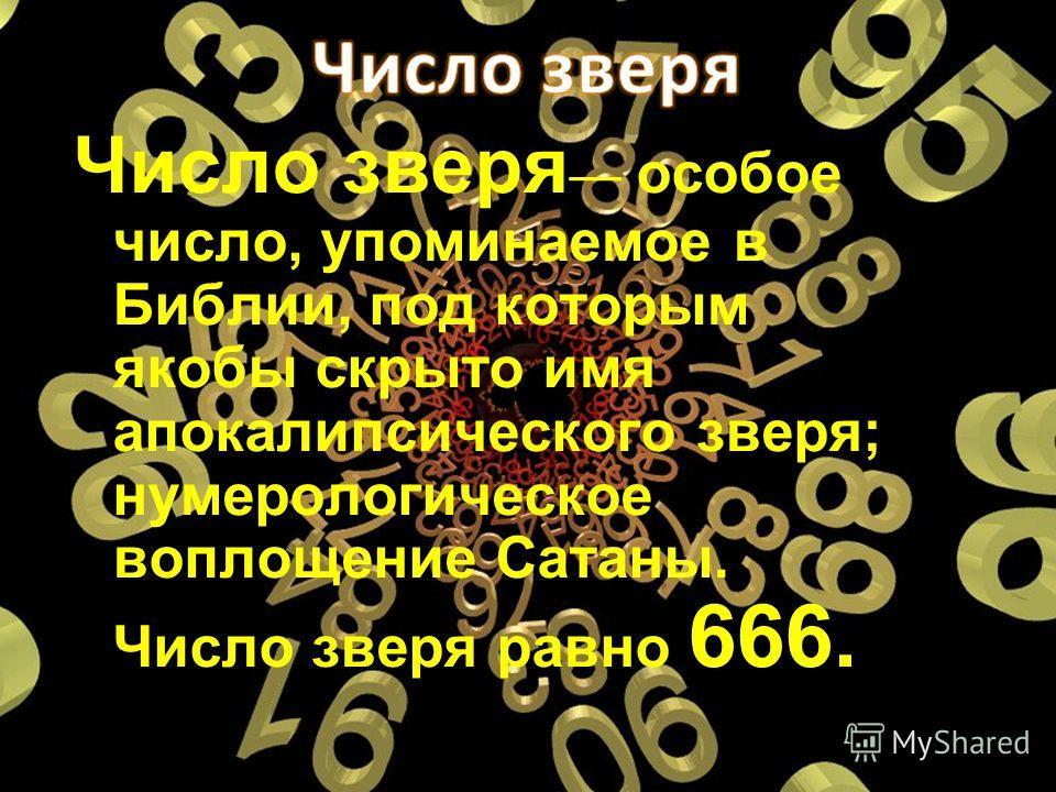 Число зверя особое число, упоминаемое в Библии, под которым якобы скрыто имя апокалипсического зверя; нумерологическое воплощение Сатаны. Число зверя равно 666.