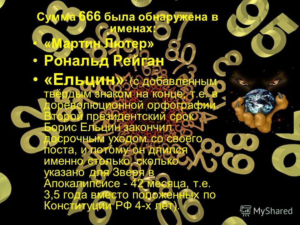 Сумма 666 была обнаружена в именах: «Мартин Лютер» Рональд Рейган «Ельцин» (с добавленным твёрдым знаком на конце, т.е. в дореволюционной орфографии. Второй президентский срок Борис Ельцин закончил досрочным уходом со своего поста, и потому он длился