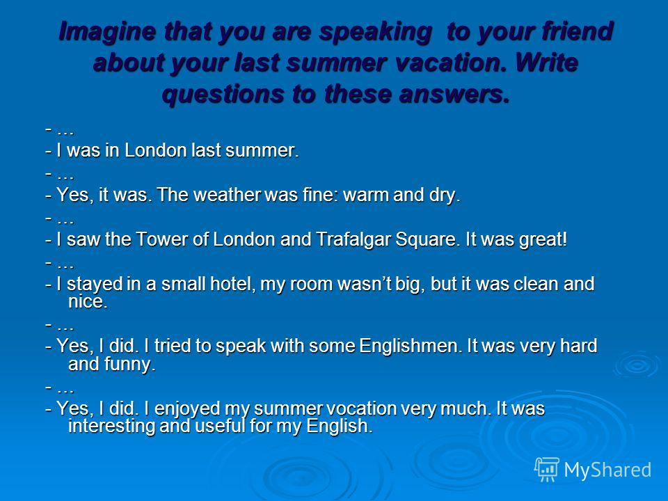 Imagine that you are speaking to your friend about your last summer vacation. Write questions to these answers. - … - … - I was in London last summer. - I was in London last summer. - … - … - Yes, it was. The weather was fine: warm and dry. - Yes, it