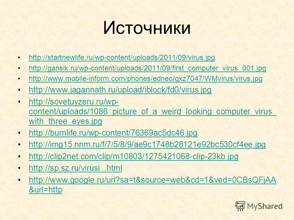 Источники http://startnewlife.ru/wp-content/uploads/2011/09/virus.jpg http://gansik.ru/wp-content/uploads/2011/09/first_computer_virus_001.jpg http://www.mobile-inform.com/phones/edneo/qxz7047/WMvirus/virus.jpg http://www.jagannath.ru/upload/iblock/f