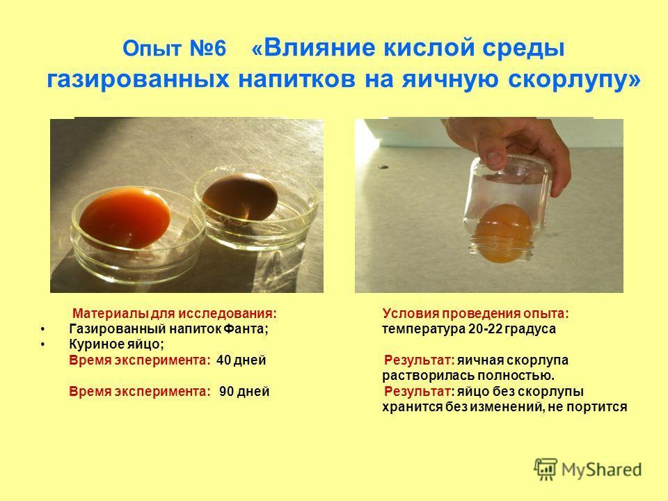 Опыт 6 « Влияние кислой среды газированных напитков на яичную скорлупу» Материалы для исследования: Условия проведения опыта: Газированный напиток Фанта; температура 20-22 градуса Куриное яйцо; Время эксперимента: 40 дней Результат: яичная скорлупа р