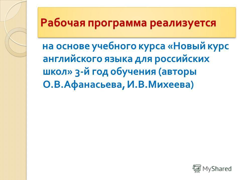 Рабочая программа реализуется на основе учебного курса « Новый курс английского языка для российских школ » 3- й год обучения ( авторы О. В. Афанасьева, И. В. Михеева )