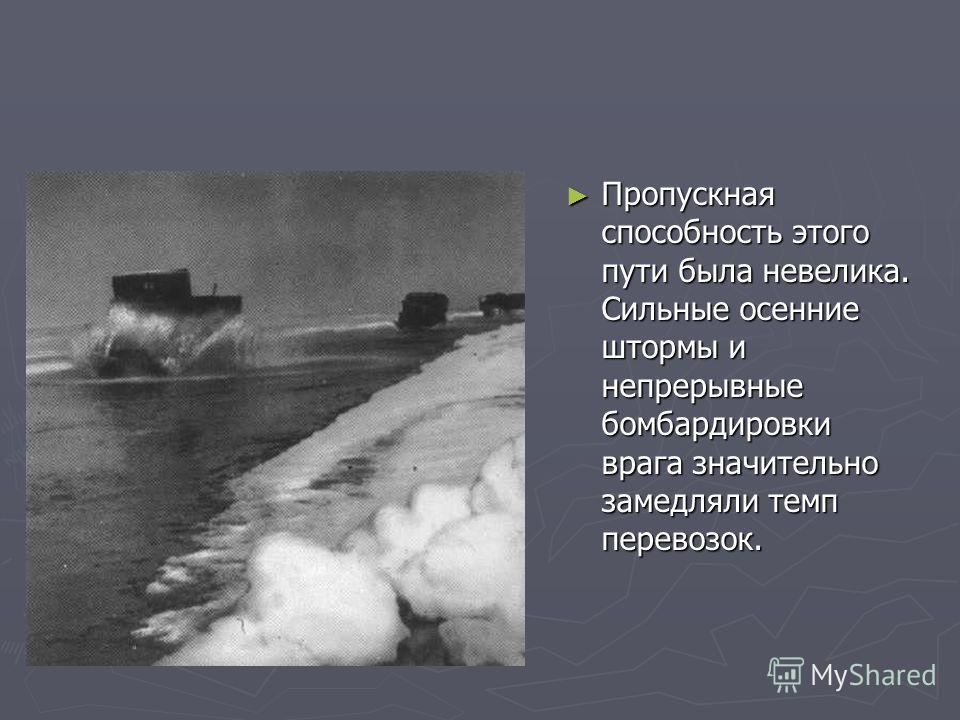 Пропускная способность этого пути была невелика. Сильные осенние штормы и непрерывные бомбардировки врага значительно замедляли темп перевозок.