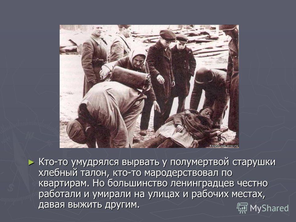 Кто-то умудрялся вырвать у полумертвой старушки хлебный талон, кто-то мародерствовал по квартирам. Но большинство ленинградцев честно работали и умирали на улицах и рабочих местах, давая выжить другим.
