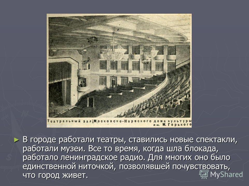 В городе работали театры, ставились новые спектакли, работали музеи. Все то время, когда шла блокада, работало ленинградское радио. Для многих оно было единственной ниточкой, позволявшей почувствовать, что город живет.