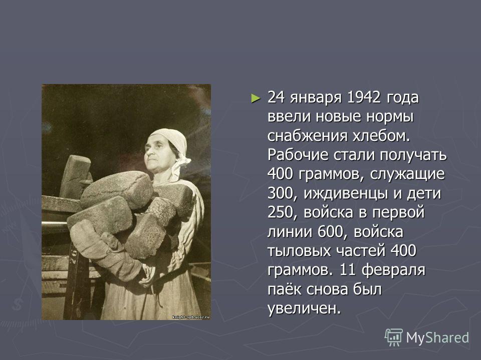 24 января 1942 года ввели новые нормы снабжения хлебом. Рабочие стали получать 400 граммов, служащие 300, иждивенцы и дети 250, войска в первой линии 600, войска тыловых частей 400 граммов. 11 февраля паёк снова был увеличен.