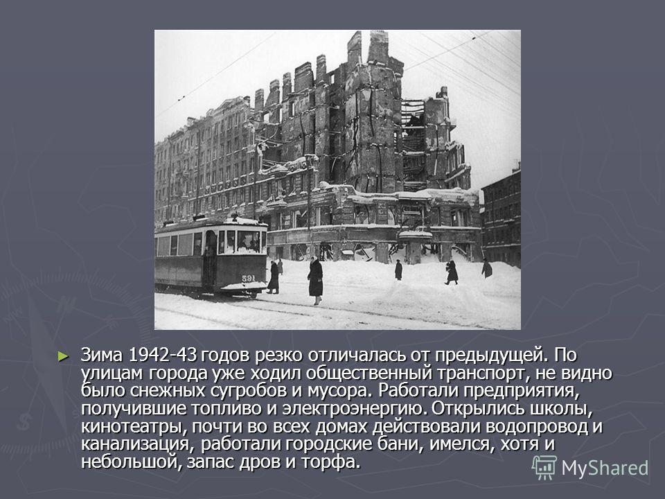 Зима 1942-43 годов резко отличалась от предыдущей. По улицам города уже ходил общественный транспорт, не видно было снежных сугробов и мусора. Работали предприятия, получившие топливо и электроэнергию. Открылись школы, кинотеатры, почти во всех домах