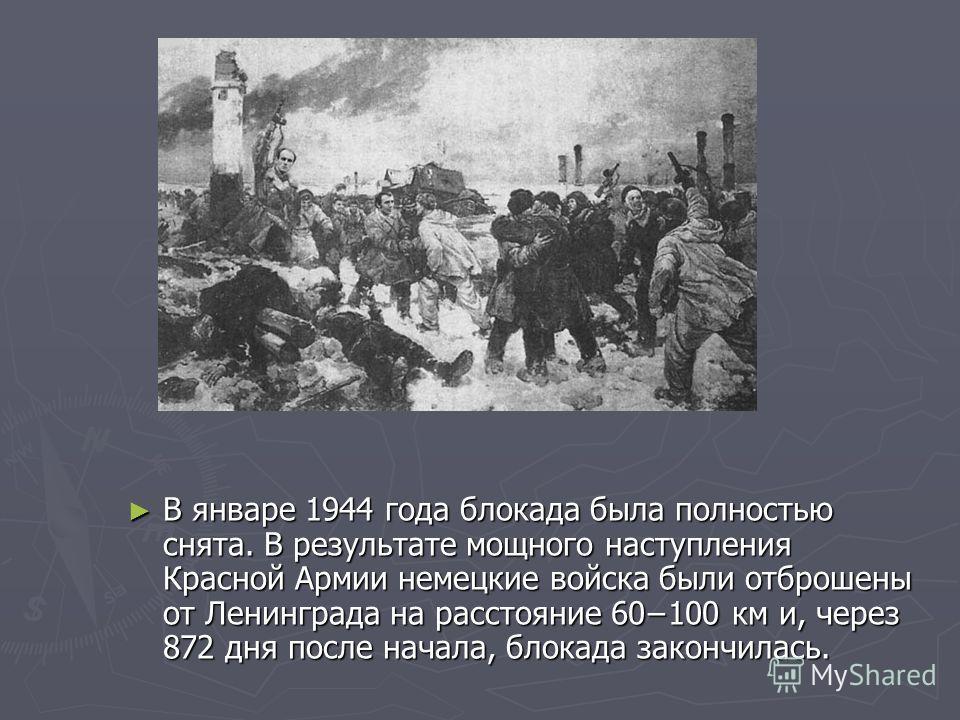 В январе 1944 года блокада была полностью снята. В результате мощного наступления Красной Армии немецкие войска были отброшены от Ленинграда на расстояние 60100 км и, через 872 дня после начала, блокада закончилась.