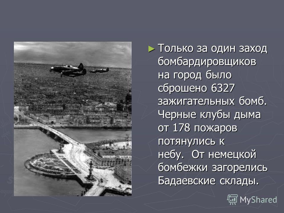 Только за один заход бомбардировщиков на город было сброшено 6327 зажигательных бомб. Черные клубы дыма от 178 пожаров потянулись к небу. От немецкой бомбежки загорелись Бадаевские склады.