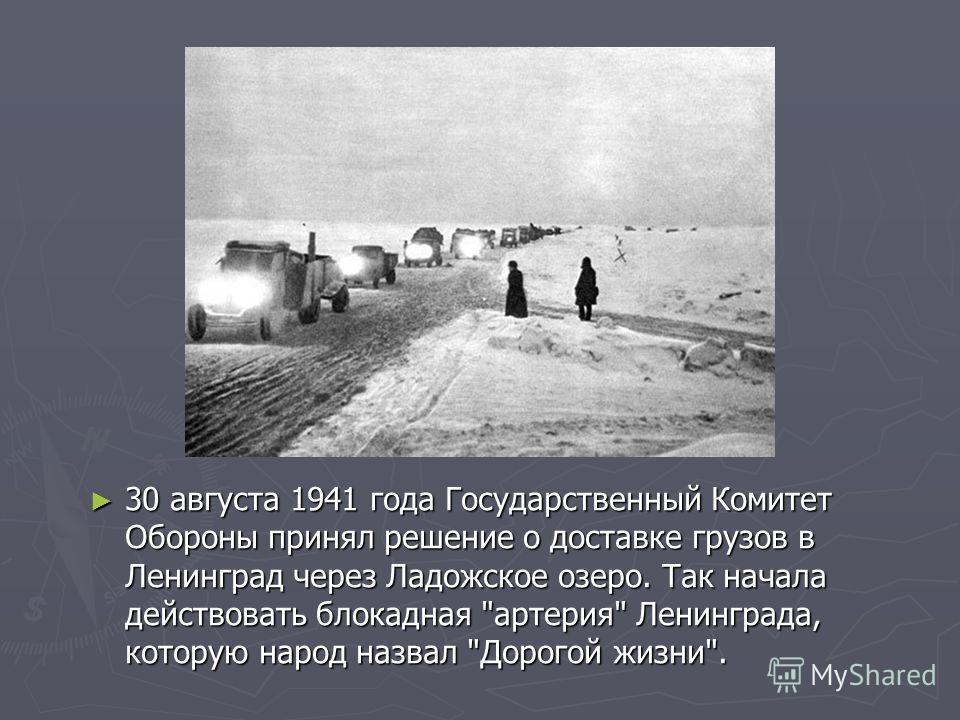 30 августа 1941 года Государственный Комитет Обороны принял решение о доставке грузов в Ленинград через Ладожское озеро. Так начала действовать блокадная артерия Ленинграда, которую народ назвал Дорогой жизни.