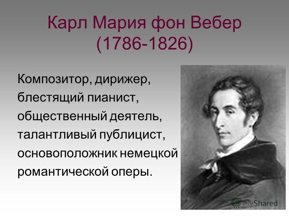 Карл Мария фон Вебер (1786-1826) Композитор, дирижер, блестящий пианист, общественный деятель, талантливый публицист, основоположник немецкой романтической оперы.