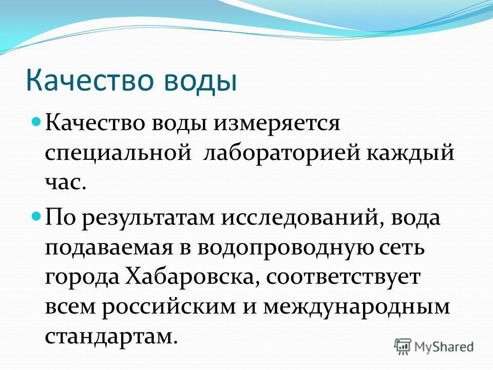 Качество воды Качество воды измеряется специальной лабораторией каждый час. По результатам исследований, вода подаваемая в водопроводную сеть города Хабаровска, соответствует всем российским и международным стандартам.