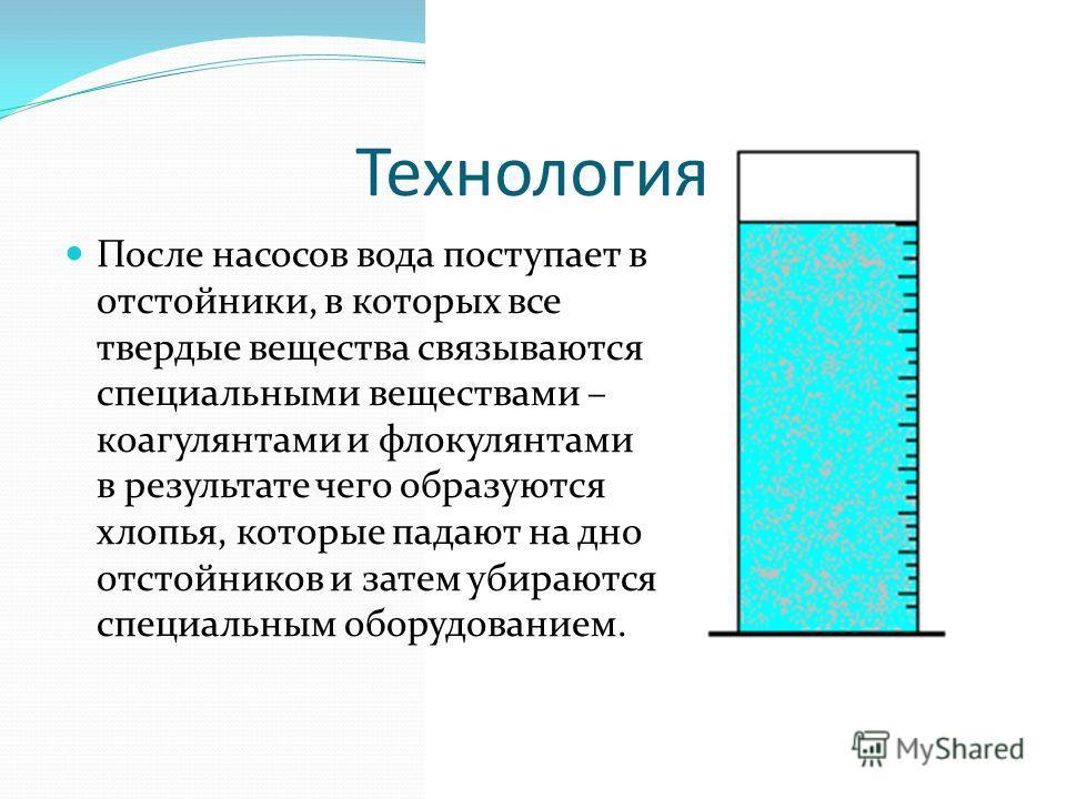 Технология После насосов вода поступает в отстойники, в которых все твердые вещества связываются специальными веществами – коагулянтами и флокулянтами в результате чего образуются хлопья, которые падают на дно отстойников и затем убираются специальны