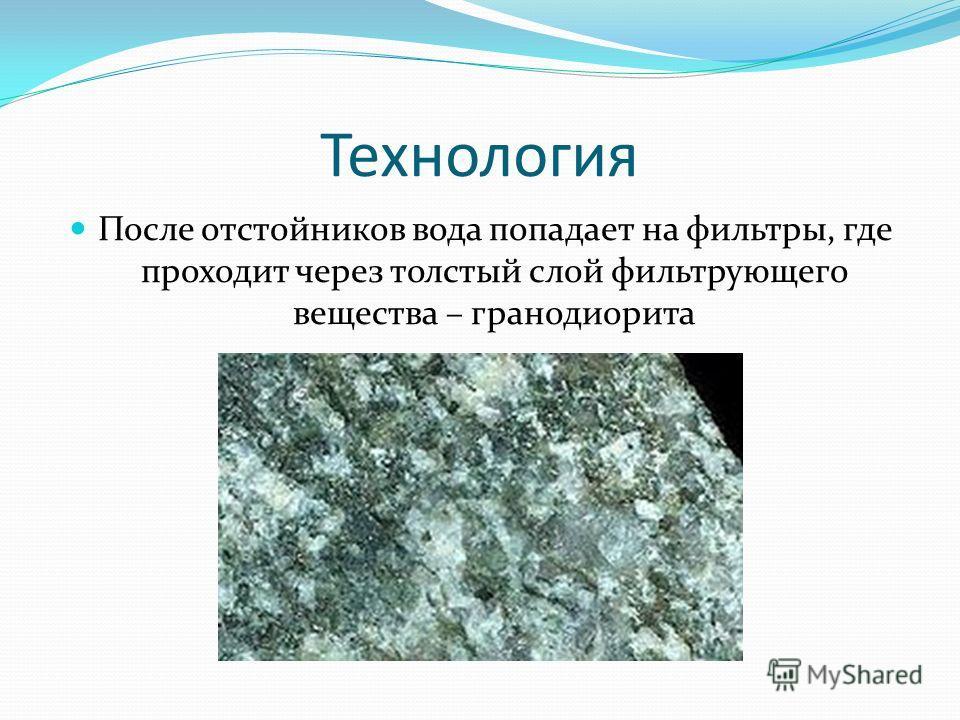 Технология После отстойников вода попадает на фильтры, где проходит через толстый слой фильтрующего вещества – гранодиорита