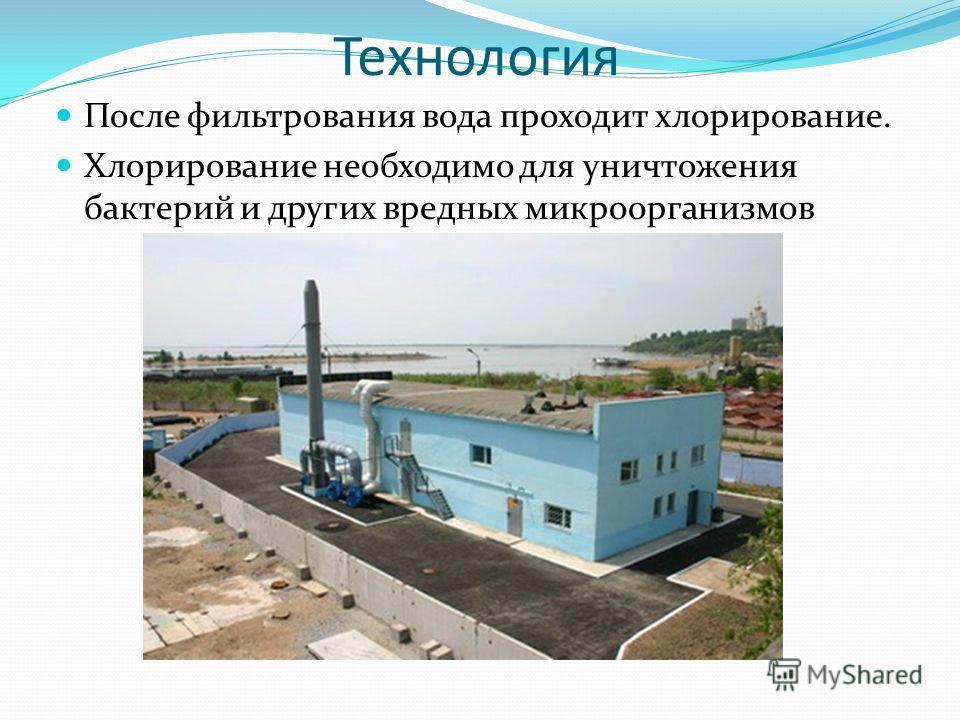 Технология После фильтрования вода проходит хлорирование. Хлорирование необходимо для уничтожения бактерий и других вредных микроорганизмов