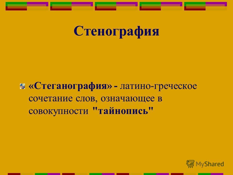 Стенография «Стеганография» - латино-греческое сочетание слов, означающее в совокупности тайнопись