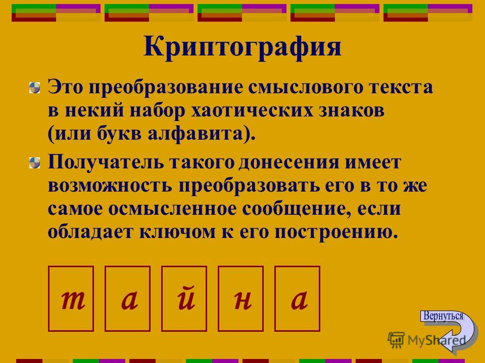 Криптография Это преобразование смыслового текста в некий набор хаотических знаков (или букв алфавита). Получатель такого донесения имеет возможность преобразовать его в то же самое осмысленное сообщение, если обладает ключом к его построению. тайан