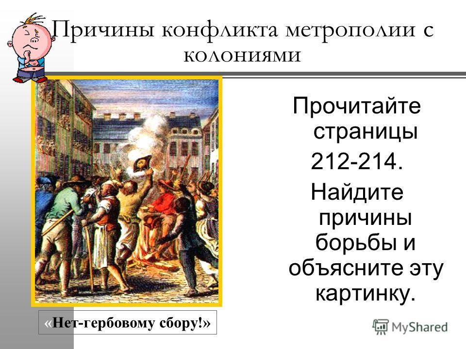 Причины конфликта метрополии с колониями Прочитайте страницы 212-214. Найдите причины борьбы и объясните эту картинку. «Нет-гербовому сбору!»