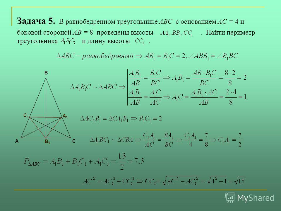 Задача 5. В равнобедренном треугольнике ABC с основанием AC = 4 и боковой стороной AB = 8 проведены высоты. Найти периметр треугольника и длину высоты. АС В А1А1 С1С1 В1В1