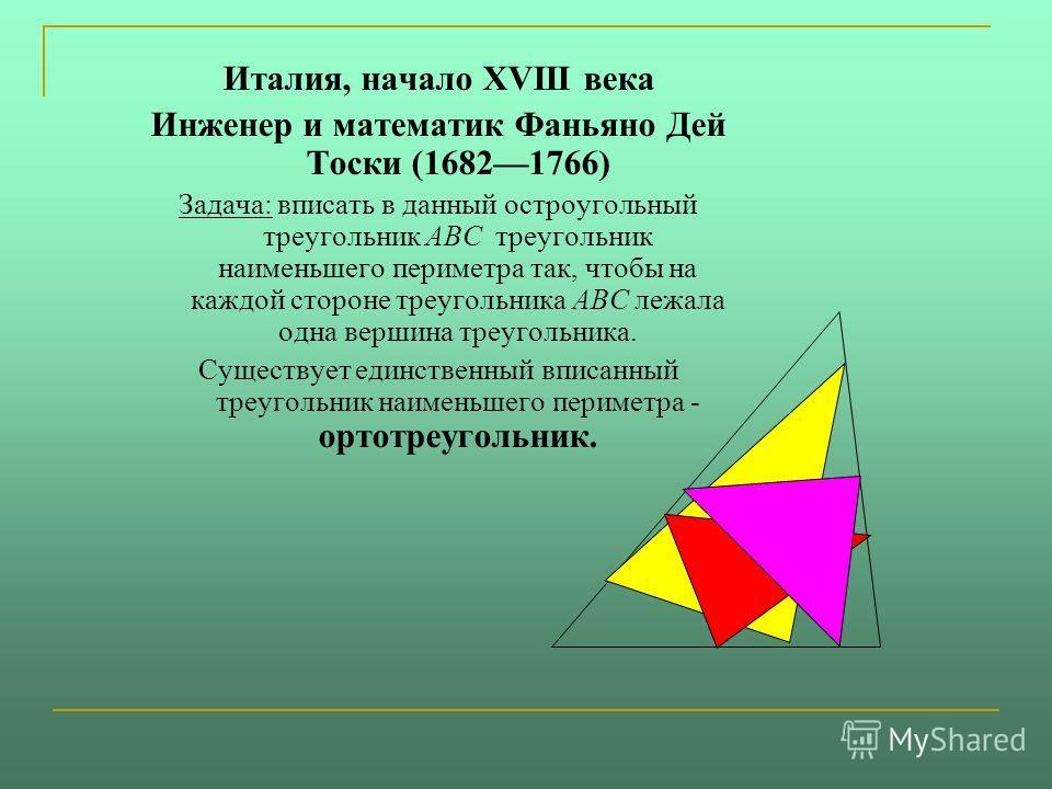 Италия, начало XVIII века Инженер и математик Фаньяно Дей Тоски (16821766) Задача: вписать в данный остроугольный треугольник ABC треугольник наименьшего периметра так, чтобы на каждой стороне треугольника ABC лежала одна вершина треугольника. Сущест
