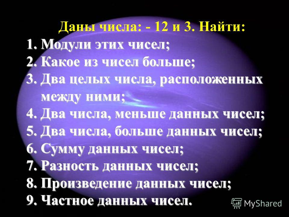 Даны числа: - 12 и 3. Найти: 1.Модули этих чисел; 2.Какое из чисел больше; 3.Два целых числа, расположенных между ними; 4.Два числа, меньше данных чисел; 5.Два числа, больше данных чисел; 6.Сумму данных чисел; 7.Разность данных чисел; 8.Произведение