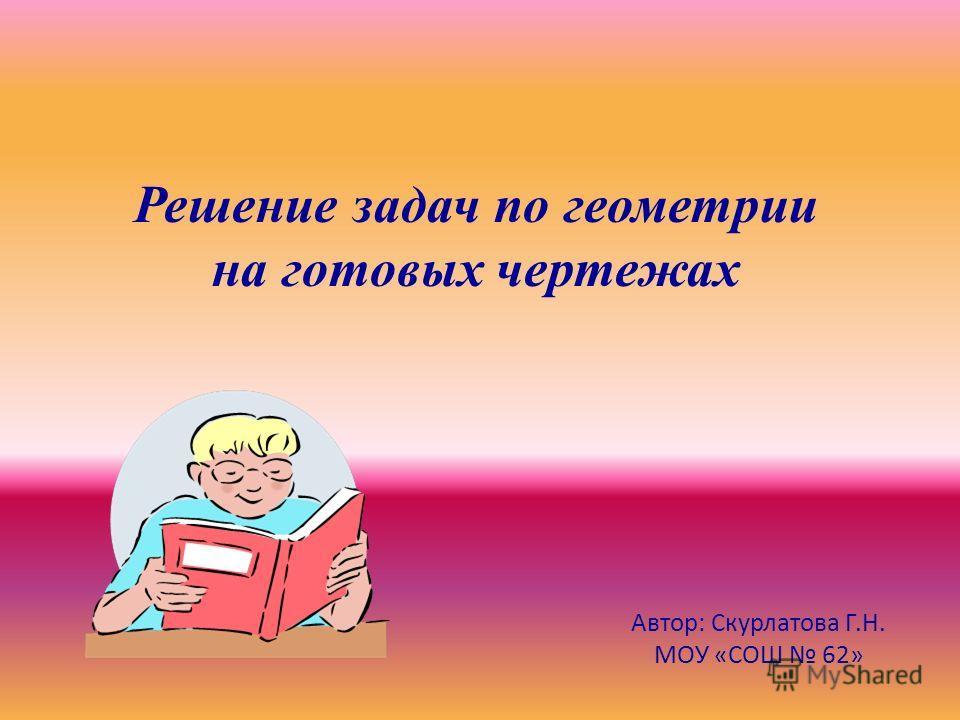 Решение задач по геометрии на готовых чертежах Автор: Скурлатова Г.Н. МОУ «СОШ 62»
