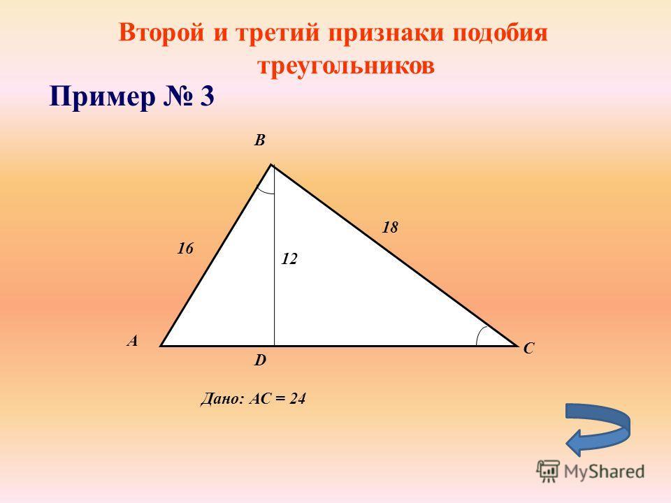Второй и третий признаки подобия треугольников Пример 3 А B D 16 12 18 C Дано: АС = 24