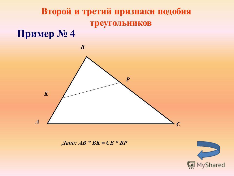 Второй и третий признаки подобия треугольников Пример 4 А B K P C Дано: АB * BK = CB * BP