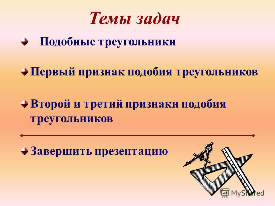 Темы задач Первый признак подобия треугольников Второй и третий признаки подобия треугольников Подобные треугольники Завершить презентацию