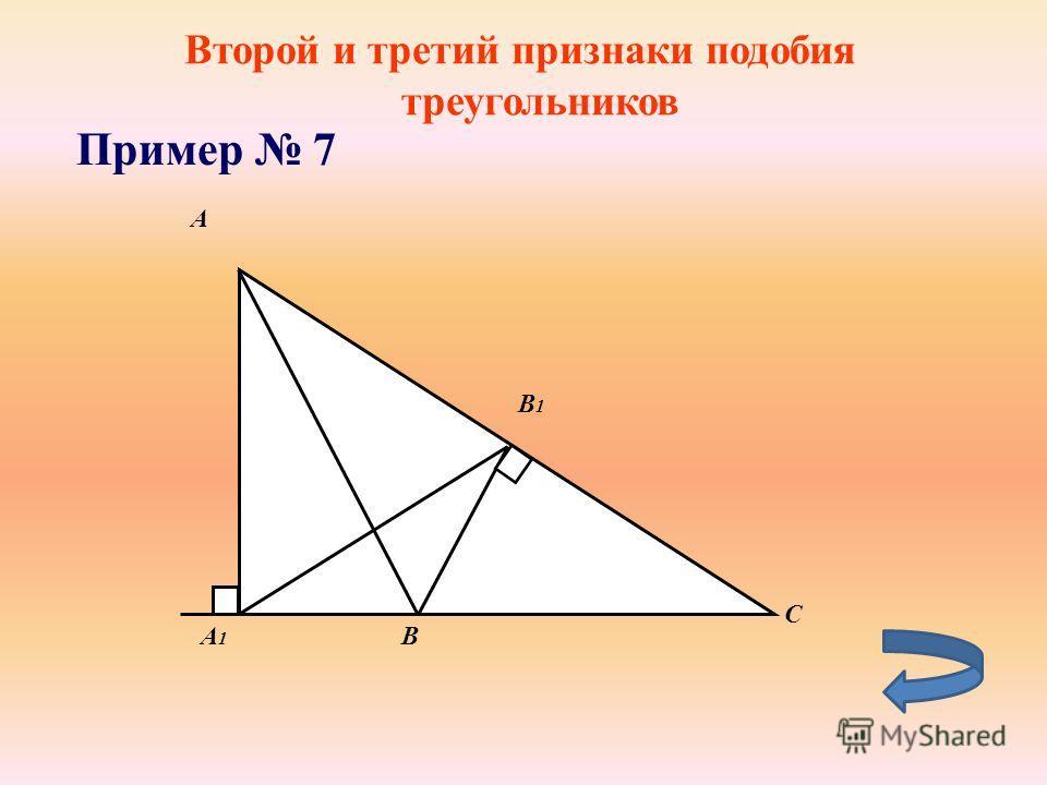 Второй и третий признаки подобия треугольников Пример 7 А1А1 A B B1B1 C