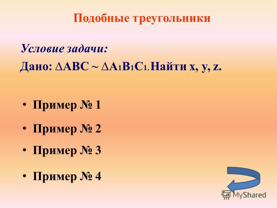 Подобные треугольники Условие задачи: Дано: ABC ~ A 1 B 1 C 1. Найти x, y, z. Пример 2 Пример 1 Пример 4 Пример 4 Пример 3